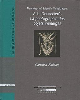 New Ways of Scientific Visualization : A.-l. Donnadieu's La Photographie Des Objets Immerges (Rijksmuseum studies in photography ;; vol. 5)
