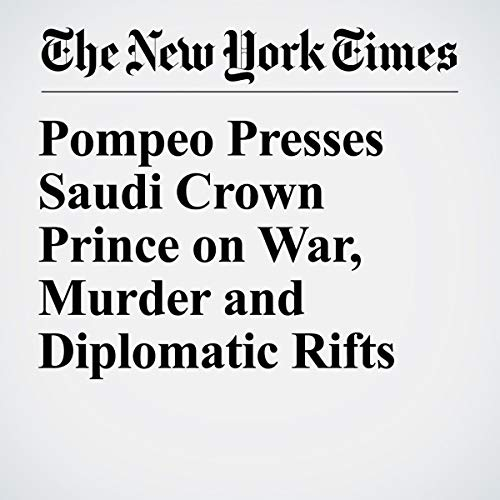 『Pompeo Presses Saudi Crown Prince on War, Murder and Diplomatic Rifts』のカバーアート