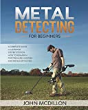 Metal Detecting for beginners: The complete Metal Detecting book for beginners and advanced illustrated Step by Step, on how to Research for Treasure Hunting! History, Features, Practice, Best models