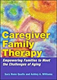 Caregiver Family Therapy: Empowering Families to Meet the Challenges of Aging - Sara Honn Qualls