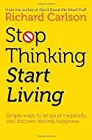 Stop Thinking, Start Living: Discover Lifelong Happiness by Richard Carlson(1997-12-01)