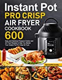 Instant Pot Pro Crisp Air Fryer Cookbook: 600 Easy and Delicious Pressure Cooker and Air Fryer Recipes to Help You Master Your Instant Pot Pro Crisp Air Fryer