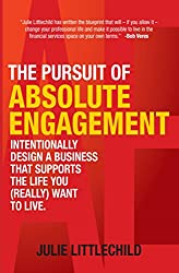 The Pursuit of Absolute Engagement: Intentionally Design a Business That Supports the Life You (Really) Want to Live by Julie Littlechild