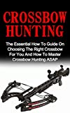 Crossbow Hunting: The Essential How To Guide On Choosing The Right Crossbow For You And How To...