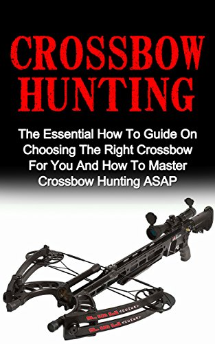 Crossbow Hunting: The Essential How To Guide On Choosing The Right Crossbow For You And How To Master Crossbow Hunting ASAP! (Crossbow Hunting, Deer Hunting)