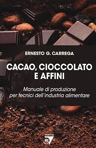Cacao, cioccolato e affini. Manuale di produzione per tecnici dell'industria alimentare