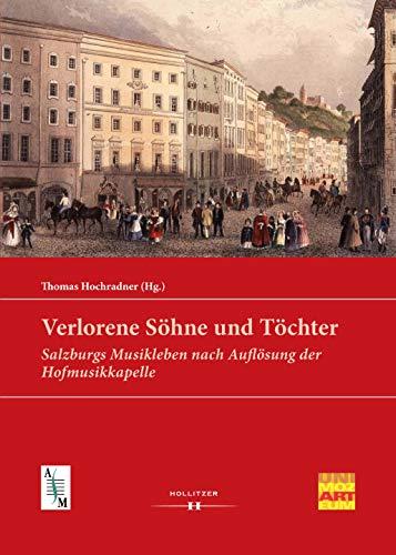 Verlorene Söhne und Töchter: Salzburgs Musikleben nach Auflösung der Hofmusikkapelle (Veröffentlichungen des Arbeitsschwerpunktes Salzburger Musikgeschichte 6)