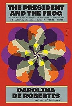 The President and the Frog: A novel by [Carolina De Robertis]