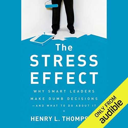 The Stress Effect: Why Smart Leaders Make Dumb Decisions - And What to Do About It audiobook cover art