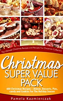 Christmas Super Value Pack – 600 Christmas Recipes – Dinners, Desserts, Pies, Candy and Cookies For The Holiday Season (The Ultimate Christmas Recipes and Recipes For Christmas Collection Book 16) by [Pamela Kazmierczak]