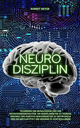 NEURO DISZIPLIN: Techniken des Biohackings und der Neurowissenschaften, um disziplinierter zu werden, gesunde und positive Gewohnheiten zu entwickeln und die Impulsivität des Gehirns zu kontrollieren