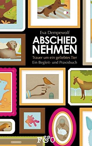 Abschied nehmen – Trauer um ein geliebtes Tier: Ein Begleit- und Praxisbuch