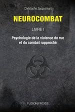 Neurocombat Livre 1 - Psychologie de la violence de rue et du combat rapproché de Christophe Jacquemart