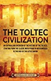 The Toltec Civilization: An Enthralling Overview of the History of the Toltecs, Starting from the Classic Maya Period in Mesoamerica to the Rise of the Aztec Empire
