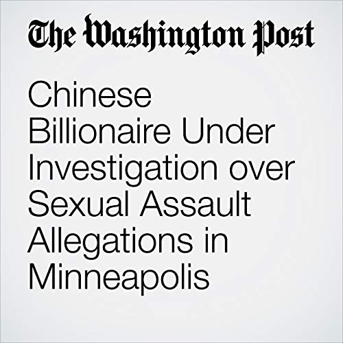 Chinese Billionaire Under Investigation over Sexual Assault Allegations in Minneapolis copertina