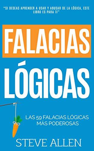 Falacias lógicas: Las 59 falacias lógicas más poderosas con ejemplos y descripciones simples de comprender: Aprende a ganar tus argumentos mediante el ... y reingeniería del pensamiento)