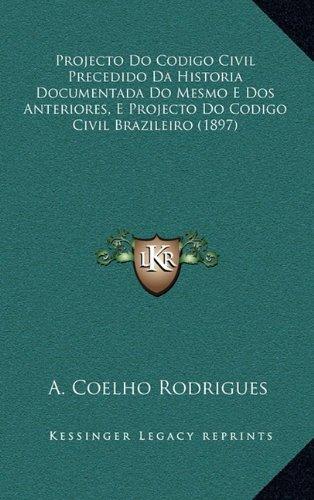 Projecto Do Codigo Civil Precedido Da Historia Documentada Do Mesmo E Dos Anteriores, E Projecto Do Codigo Civil Brazileiro (1897) (Portuguese Edition)