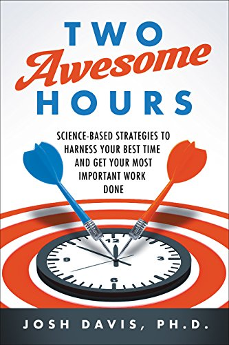 Two Awesome Hours: Science-Based Strategies to Harness Your Best Time and Get Your Most Important Wo