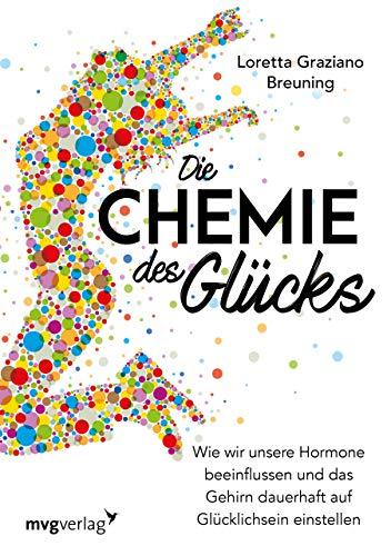 Die Chemie des Glücks: Wie wir unsere Hormone beeinflussen und das Gehirn dauerhaft auf Glücklichsein einstellen