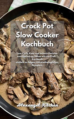 Crock Pot Slow Cooker Kochbuch: Low Carb, Keto und leckere Gerichte zum Kochen zu Hause wie ein Profi. Kochbuch einfach zu folgen, mit erschwinglichen Rezepten.