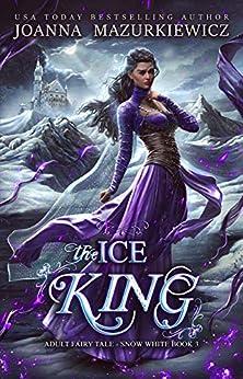 The Ice King (Adult Fairy Tale Romance, Snow White Book 3) by [Joanna Mazurkiewicz]