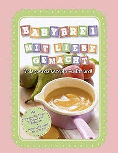 Babybrei mit Liebe gemacht: Viele gesunde Rezepte für Ihr Kind!