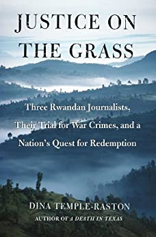 Justice on the Grass: Three Rwandan Journalists, Their Trial for War Crimes and a Nation's Quest for Redemption by [Dina Temple-Raston]