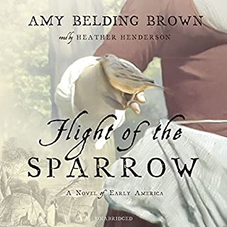 Flight of the Sparrow     A Novel of Early America              By:                                                                                                                                 Amy Belding Brown                               Narrated by:                                                                                                                                 Heather Henderson                      Length: 11 hrs     289 ratings     Overall 3.9