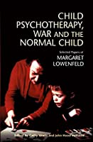 Child Psychotherapy, War and The Normal Child: Selected Papers Of Margaret Lowenfeld