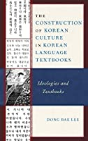 The Construction of Korean Culture in Korean Language Textbooks: Ideologies and Textbooks (Lexington Studies on Korea's Place in International Relations)