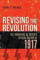 Revising the Revolution: The Unmaking of Russia's Official History of 1917