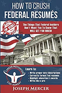 How to Crush Federal Resumes: The Things That Federal Insiders Don't Want You to Know That Will Get You Hired (Top Secret Tips)
