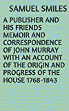 A Publisher and His Friends Memoir and Correspondence of John Murray with an Account of the Origin and Progress of the House 1768-1843 (English Edition)