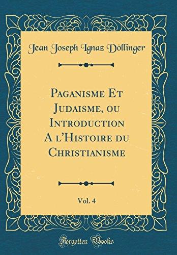 Paganisme Et Judaisme, ou Introduction A l'Histoire du Christianisme, Vol. 4 (Classic Reprint)