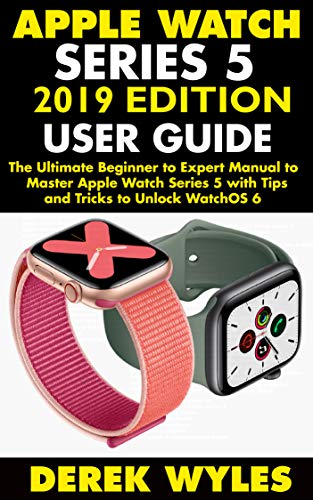 APPLE WATCH SERIES 5 2019 EDITION USER GUIDE: The Ultimate Beginner to Expert Manual to Master Apple Watch Series 5 with Tips and Tricks to Unlock WatchOS 6 (English Edition)