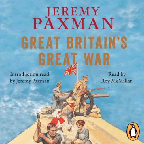 Great Britain's Great War     A Sympathetic History of Our Gravest Folly              By:                                                                                                                                 Jeremy Paxman                               Narrated by:                                                                                                                                 Roy McMillan,                                                                                        Jeremy Paxman                      Length: 9 hrs and 49 mins     381 ratings     Overall 4.5