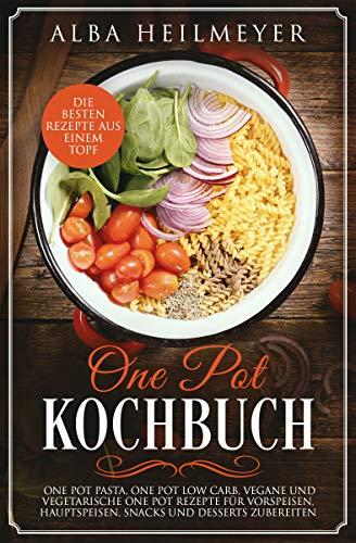 One Pot Kochbuch: Die besten Rezepte aus einem Topf – One Pot Pasta, One Pot Low Carb, vegane und vegetarische One Pot Rezepte für Vorspeisen, Hauptspeisen, Snacks und Desserts zubereiten