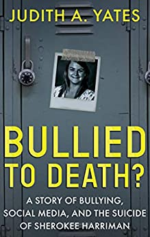 [Judith A. Yates]のBullied to Death?: A Story of Bullying, Social Media, and the Suicide of Sherokee Harriman (English Edition)