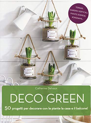 Deco green. 50 progetti per decorare con le piante la casa e il balcone! (Giardinaggio)