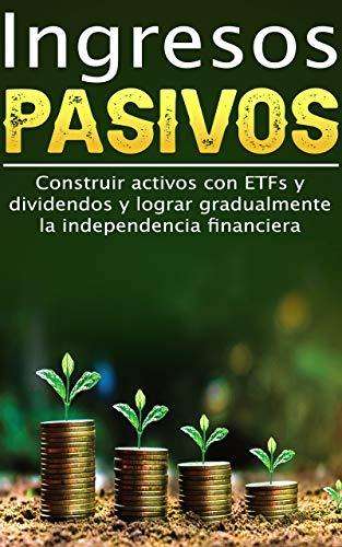 Ingresos pasivos I Construir activos con ETFs y dividendos y lograr gradualmente la independencia financiera: I Ganar dinero con acciones I Fondos de índice I Plan de ahorro I Invertir dinero