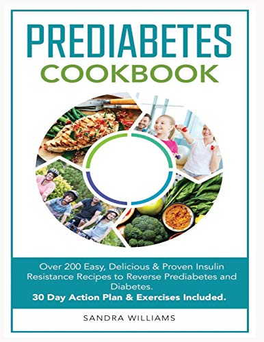 Pre-Diabetes Cookbook: Over 200 Easy, Delicious & Proven Insulin Resistance Recipes to Reverse Prediabetes and Diabetes. 30 Day Action Plan & Exercises Included