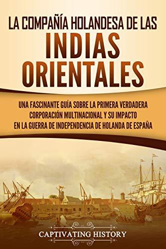 La Compañía Holandesa de las Indias Orientales: Una fascinante guía sobre la primera verdadera corporación multinacional y su impacto en la guerra de independencia de Holanda de España