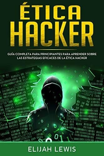 Etica hacker: Guía Completa Para Principiantes Para Aprender Sobre las Estrategias Eficaces de la Ética Hacker(Libro En Español/Spanish version)