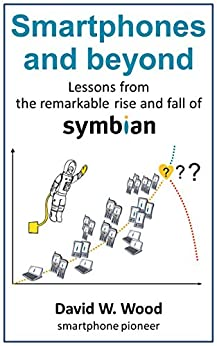 Smartphones and beyond: Lessons from the remarkable rise and fall of Symbian by [David Wood]