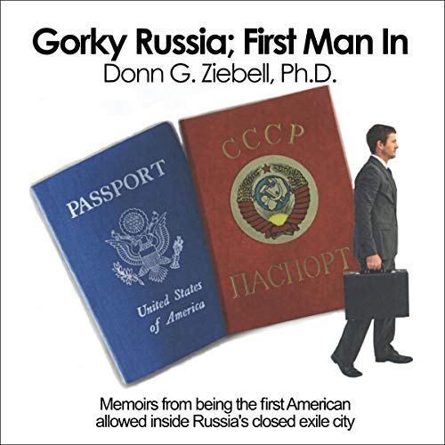 Gorky, Russia; First Man In: Memoirs from Being the First American Allowed Inside Russia's Closed Exile City audiobook cover art