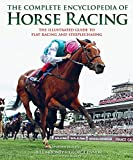 The Complete Encyclopedia of Horse Racing: The Illustrated Guide to Flat Racing and Steepl...