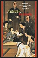 The Vaccinators: Smallpox, Medical Knowledge, and the 'Opening' of Japan