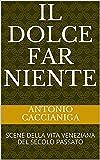 Il Dolce far Niente: SCENE DELLA VITA VENEZIANA DEL SECOLO PASSATO (Italian Edition)