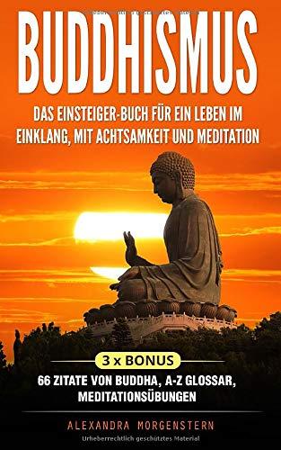 Buddhismus: Das Einsteiger-Buch für ein Leben im Einklang, mit Achtsamkeit und Meditation: 3 x Bonus: 66 Zitate von Buddha, A-Z Glossar, Meditationsübungen