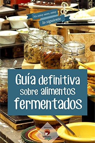 Guía definitiva sobre alimentos FERMENTADOS (No estoy sano, estoy lo siguiente nº 2)